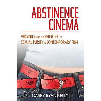 Abstinence Cinema Virginity and the Rhetoric of Sexual Purity in Contemporary Film by Kelly & Casey Ryan