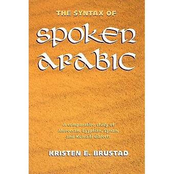 The Syntax of Spoken Arabic A Comparative Study of Moroccan Egyptian Syrian and Kuwaiti Dialects by Brustad & Kristen