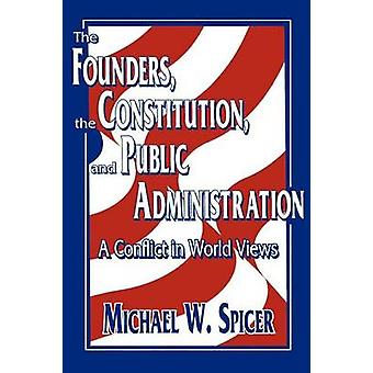 The Founders the Constitution and Public Administration A Conflict in World Views by Spicer & Michael W.
