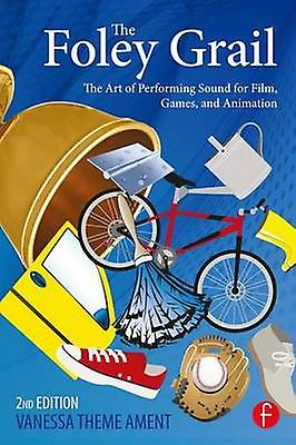 The Foley Grail  The Art of Performing Sound for Film Games and Animation by Theme Ament & Vanessa