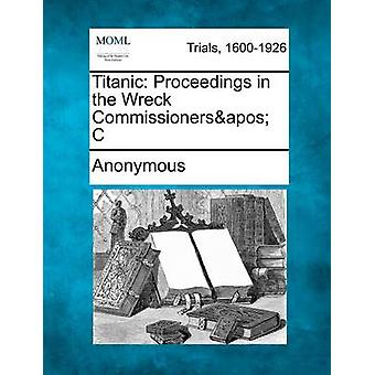 Titanic Proceedings in the Wreck Commissionersapos C by Anonymous
