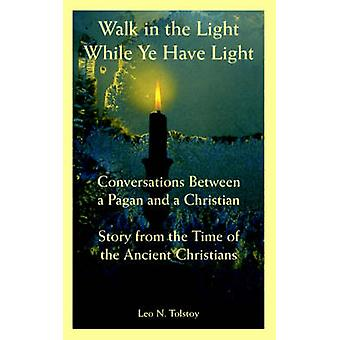 Walk in the Light While Ye Have Light Conversations Between a Pagan and a Christian Story from the Time of the Ancient Christians by Tolstoy & Leo &  N.
