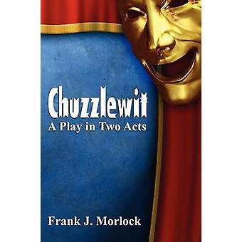 Chuzzlewit A Play in Two Acts by Morlock & Frank J.