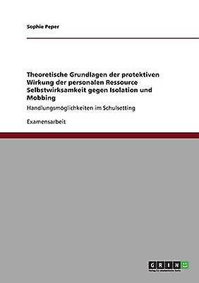 Theoretische Grundlagen der prougeektiven Wirkung der personalen Ressource Selbstwirksamkeit gegen Isolation und Mobbing by Peper & Sophie