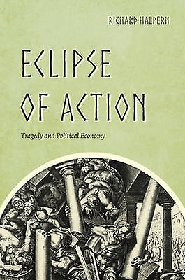 Eclipse of Action - Tragedy and Political Economy by Richard Halpern -