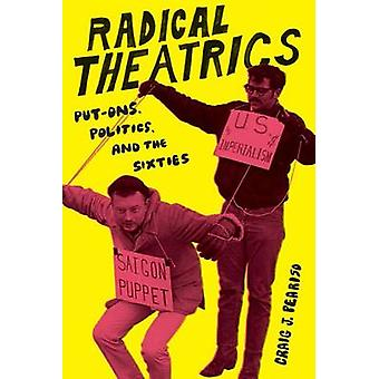 Radical Theatrics - Put-Ons - Politics - and the Sixties by Craig J. P
