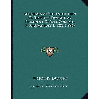 Addresses at the Induction of Timothy Dwight - as President of Yale C