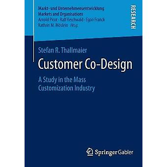 Customer CoDesign  A Study in the Mass Customization Industry by Thallmaier & Stefan R.