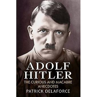 Adolf Hitler - die neugierigen und makabren Anekdoten von Patrick Delaforce