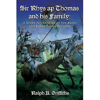 Sir Rhys Ap Thomas and His Family: A Study in the Wars of the Roses and Early Tudor Politics