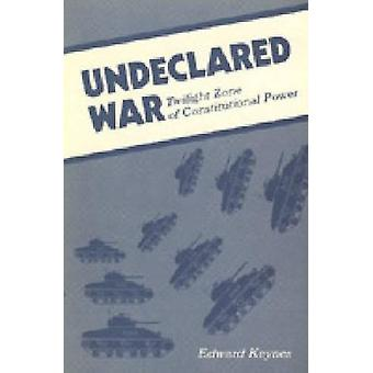 Undeclared War Twilight Zone of Constitutional Power by Keynes & Edward