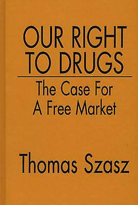 Our Right to Drugs The Case for a Free Market by Szasz & Thomas