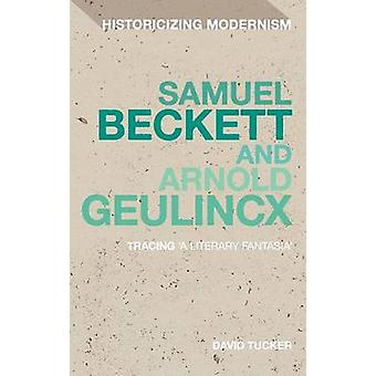 Samuel Beckett and Arnold Geulincx Tracing a Literary Fantasia by Tucker & David