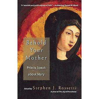 Behold Your Mother Priests Speak about Mary by Rossetti & Stephen J.