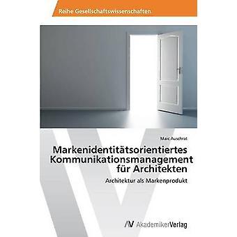 Markenidentittsorientiertes Kommunikationsmanagement fr Architekten by Auschrat Maic