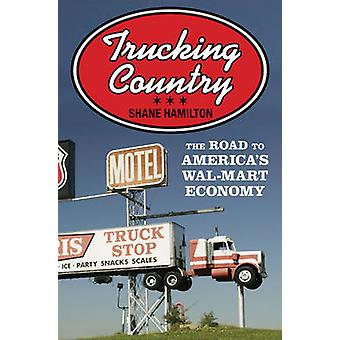 Trucking Country - The Road to America's Wal-Mart Economy by Shane Ham