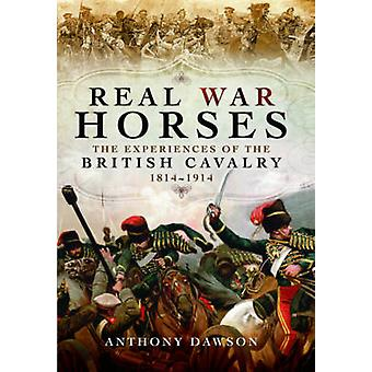 Real War Horses - The Experience of the British Cavalry 1814 - 1914 by