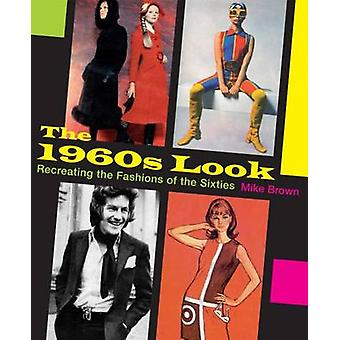 The 1960s Look - Recreating the Fashions of the Sixties by Mike Brown