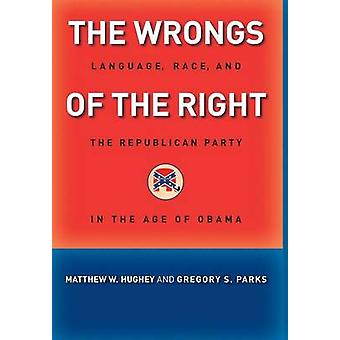 The Wrongs of the Right Language Race and the Republican Party in the Age of Obama by Hughey & Matthew W.