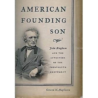 American Founding Son John Bingham and the Invention of the Fourteenth Amendment by Magliocca & Gerard N.