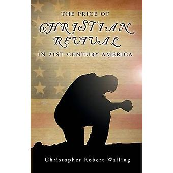 The Price of Christian Revival in 21st Century America by Walling & Christopher Robert