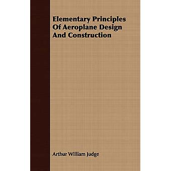 Elementary Principles Of Aeroplane Design And Construction by Judge & Arthur William