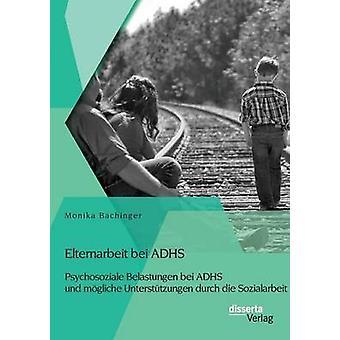 Elternarbeit bei ADHS Psychosoziale Belastungen bei ADHS und mgliche Untersttzungen durch die Sozialarbeit by Bachinger & Monika