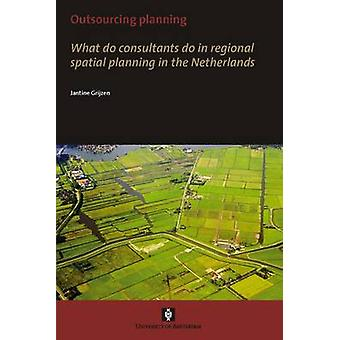 Outsourcing Planning. What do consultants do in a regional spatial planning in the Netherlands by Grijzen & Jantine