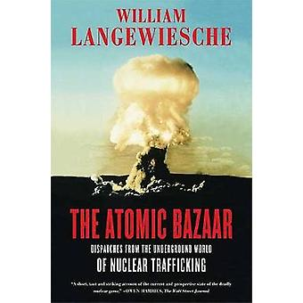The Atomic Bazaar - Dispatches from the Underground World of Nuclear T
