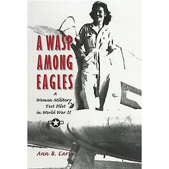 A Wasp among Eagles - A Woman Military Test Pilot in World War II by A