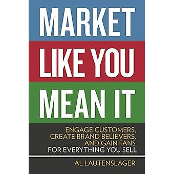 Market Like You Mean it - Engage Customers - Create Brand Believers -