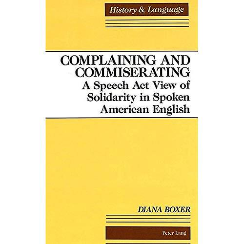 Complaining and Commiserating  A Speech Act View of Solidarity in Spoken American English (History and Language)
