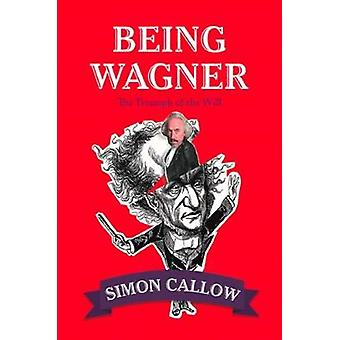 Being Wagner - The Triumph of the Will by Simon Callow - 9780008105716