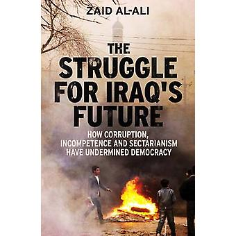 The Struggle for Iraq's Future - How Corruption - Incompetence and Sec