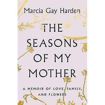 The Seasons of My Mother - A Memoir of Love - Family - and Flowers by