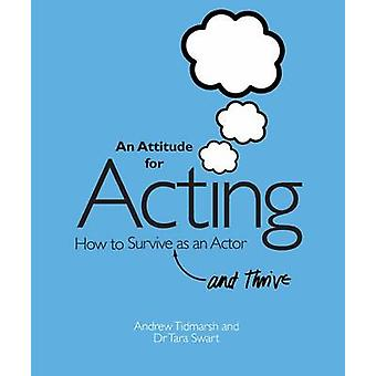 An Attitude for Acting - How to Survive (and Thrive) as an Actor by An