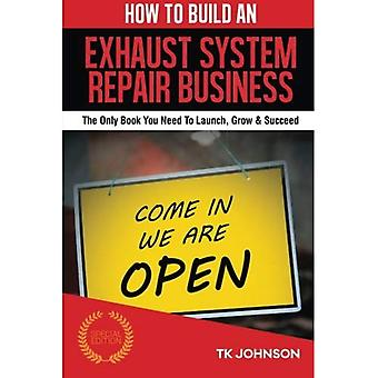How to Build an Exhaust System Repair Business (Special Edition): The Only� Book You Need to Launch, Grow & Succeed