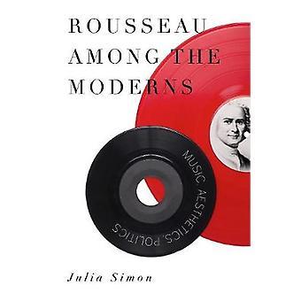Rousseau Among the Moderns Music Aesthetics Politics by Simon & Julia