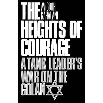 The Heights of Courage A Tank Leaders War on the Golan by Kahalani & Avigdor