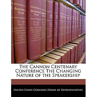 The Cannon Centenary Conference The Changing Nature of the Speakership by United States Congress House of Represen