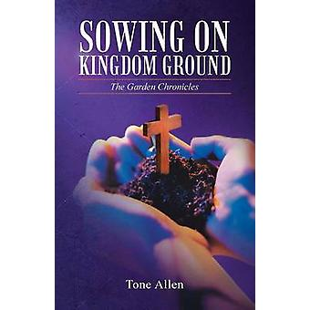Sowing on Kingdom Ground The Garden Chronicles by Allen & Tone