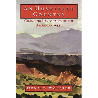 An Unsettled Country - Changing Landscapes of the American West by Don
