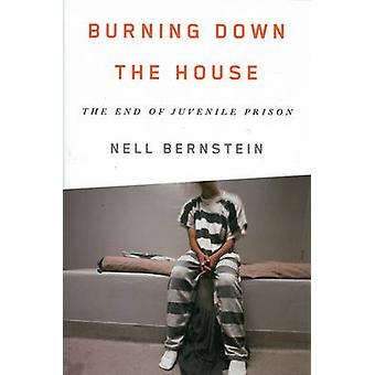 Burning Down the House - The End of Juvenile Prison by Nell Bernstein