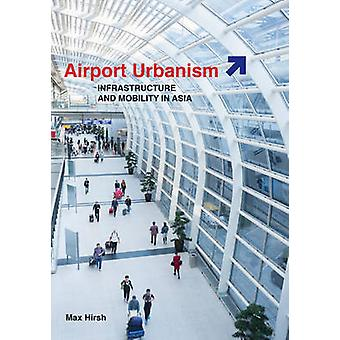 Airport Urbanism - Infrastructure and Mobility in Asia by Max Hirsh -