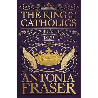 The King and the Catholics - The Fight for Rights 1829 by Lady Antonia
