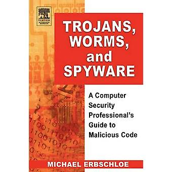 Trojans Worms and Spyware A Computer Security Professionals Guide to Malicious Code by Erbschloe & Michael