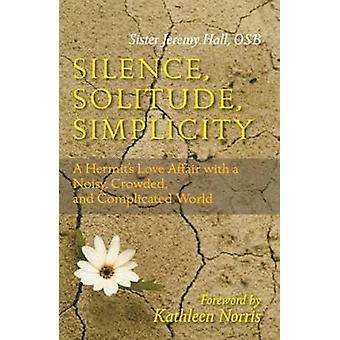 Silence Solitude Simplicity A Hermits Love Affair with a Noisy Crowded and Complicated World by Hall & Jeremy