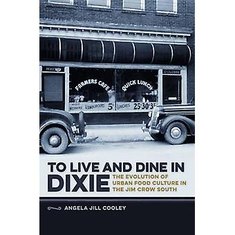 To Live and Dine in DixieThe Evolution of Urban Food Culture in the Jim Crow South by Cooley & Angela Jill