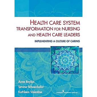 Health Care System Transformation for Nursing and Health Care Leaders Implementing a Culture of Caring by Boykin & Anne