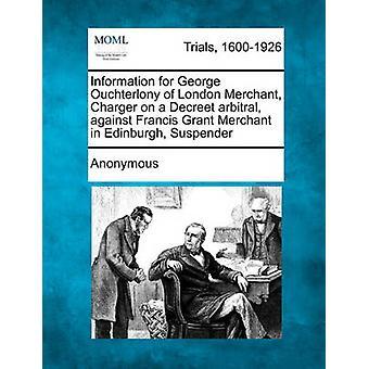 Informationen für George Ouchterlony von London Merchant Ladegerät auf ein Schiedsgericht gegen Francis Grant Merchant in Edinburgh Hosenträger von Anonymous Decreet